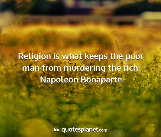 Napoleon bonaparte - religion is what keeps the poor man from...