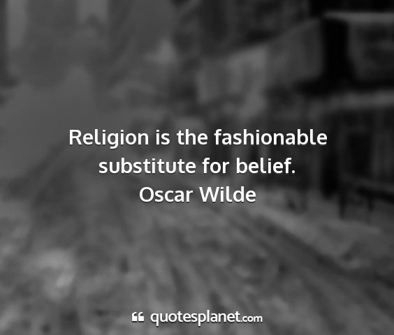 Oscar wilde - religion is the fashionable substitute for belief....