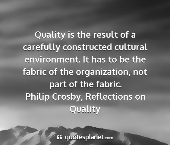 Philip crosby, reflections on quality - quality is the result of a carefully constructed...