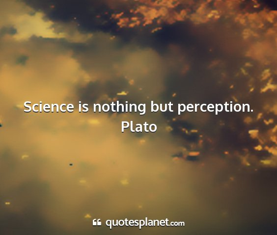 Plato - science is nothing but perception....