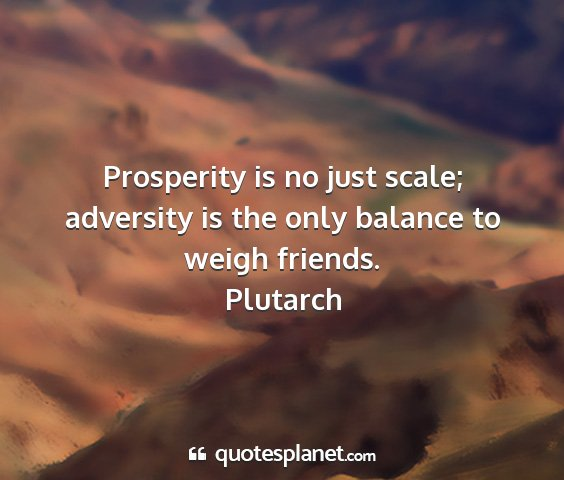 Plutarch - prosperity is no just scale; adversity is the...
