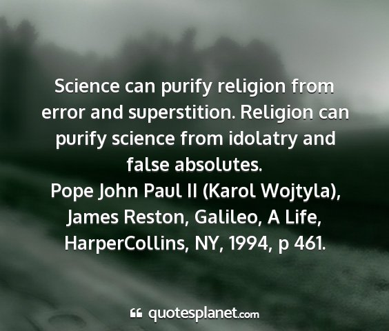 Pope john paul ii (karol wojtyla), james reston, galileo, a life, harpercollins, ny, 1994, p 461. - science can purify religion from error and...
