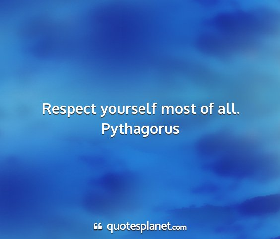 Pythagorus - respect yourself most of all....