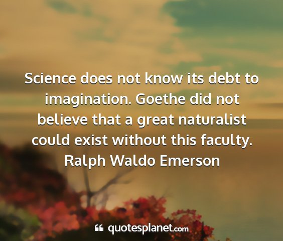 Ralph waldo emerson - science does not know its debt to imagination....