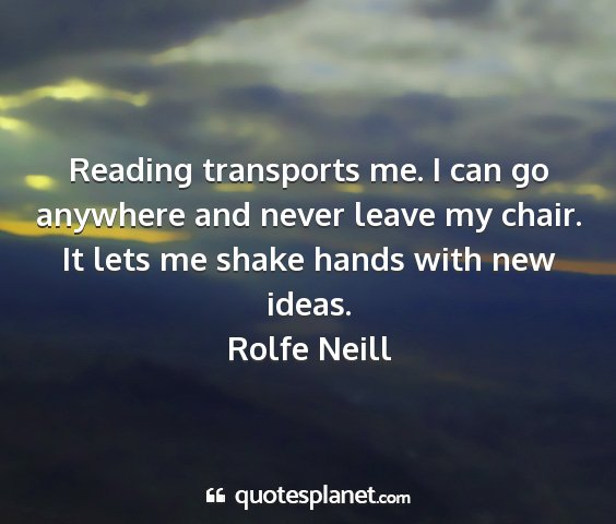 Rolfe neill - reading transports me. i can go anywhere and...