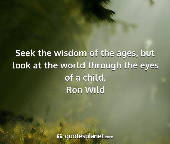 Ron wild - seek the wisdom of the ages, but look at the...