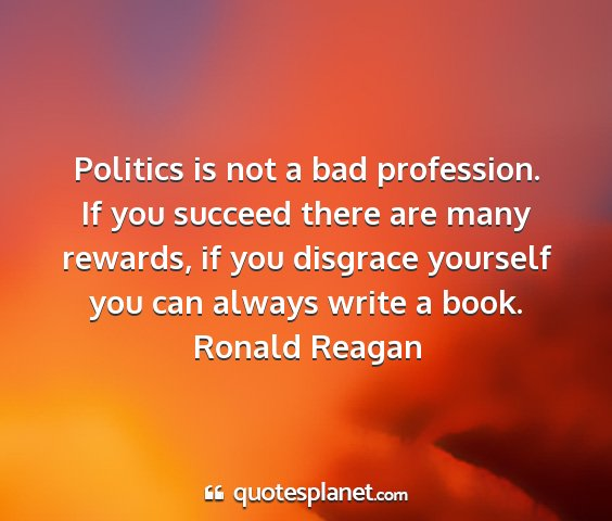 Ronald reagan - politics is not a bad profession. if you succeed...