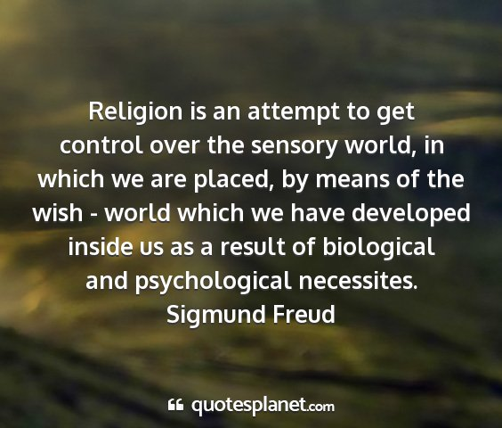 Sigmund freud - religion is an attempt to get control over the...