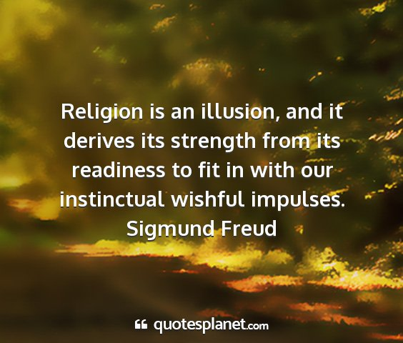 Sigmund freud - religion is an illusion, and it derives its...