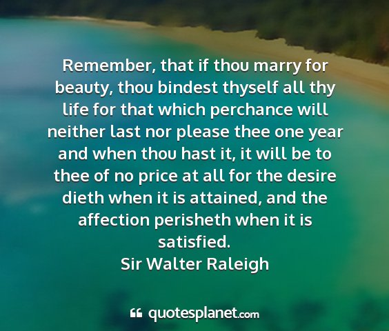 Sir walter raleigh - remember, that if thou marry for beauty, thou...