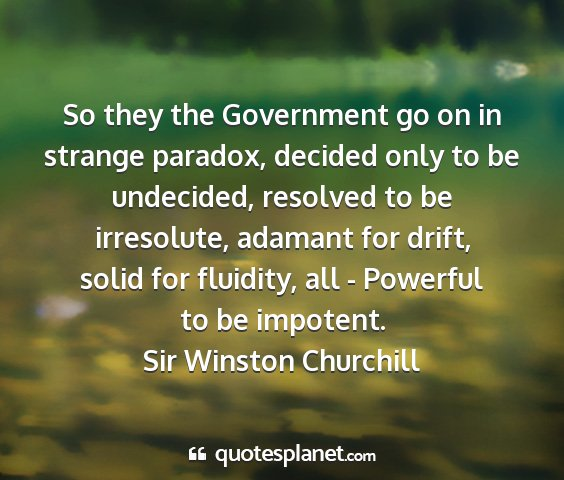 Sir winston churchill - so they the government go on in strange paradox,...
