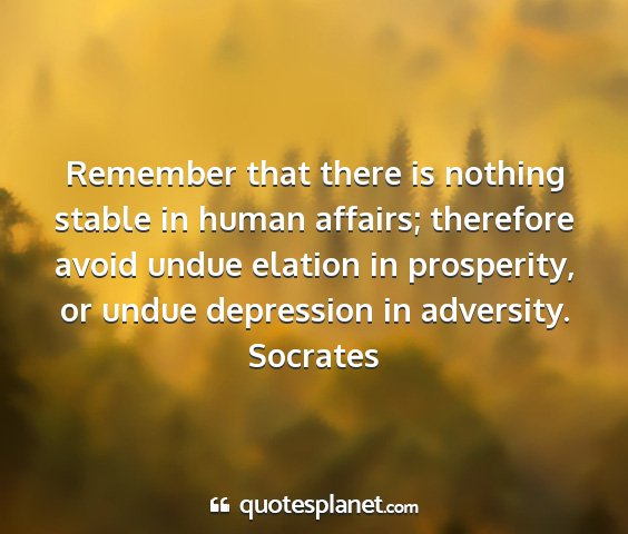 Socrates - remember that there is nothing stable in human...