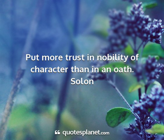 Solon - put more trust in nobility of character than in...