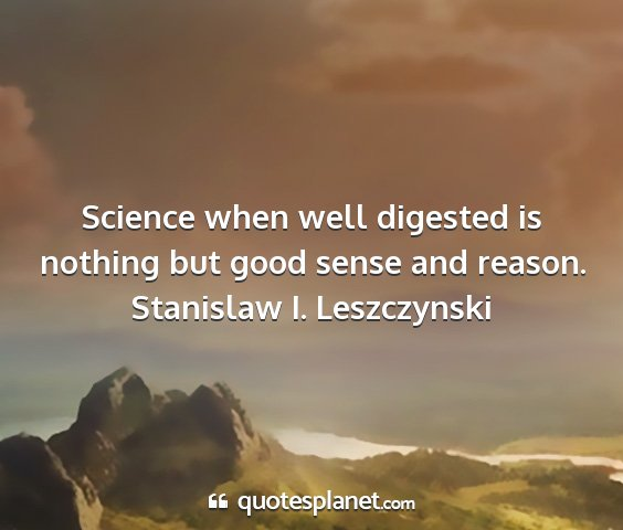 Stanislaw i. leszczynski - science when well digested is nothing but good...