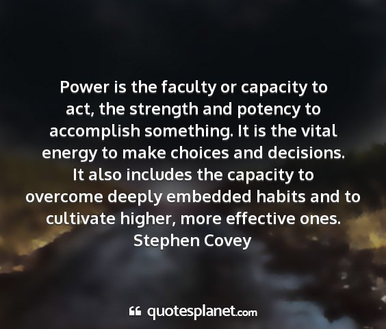 Stephen covey - power is the faculty or capacity to act, the...
