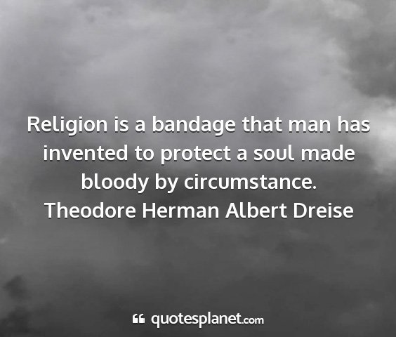Theodore herman albert dreise - religion is a bandage that man has invented to...