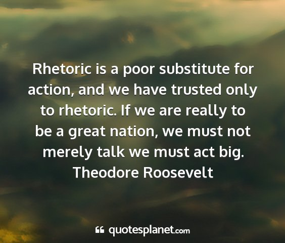 Theodore roosevelt - rhetoric is a poor substitute for action, and we...