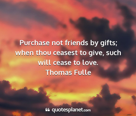 Thomas fulle - purchase not friends by gifts; when thou ceasest...