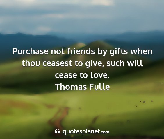 Thomas fulle - purchase not friends by gifts when thou ceasest...
