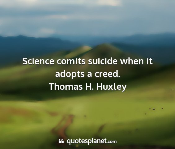 Thomas h. huxley - science comits suicide when it adopts a creed....