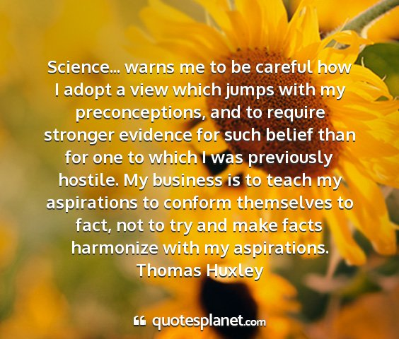 Thomas huxley - science... warns me to be careful how i adopt a...