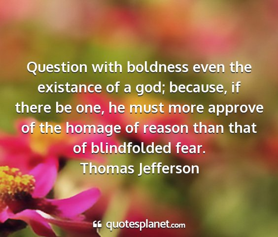 Thomas jefferson - question with boldness even the existance of a...