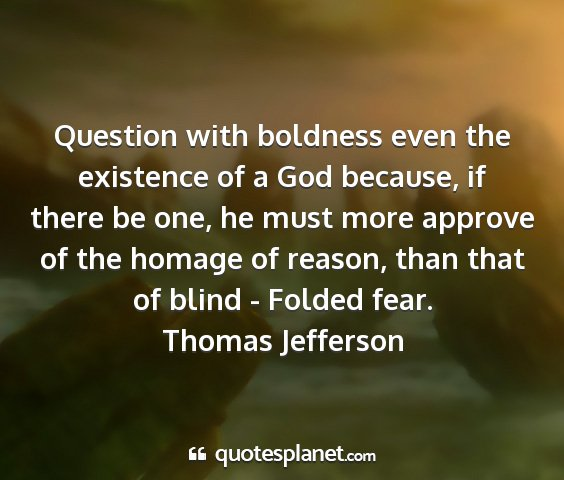 Thomas jefferson - question with boldness even the existence of a...