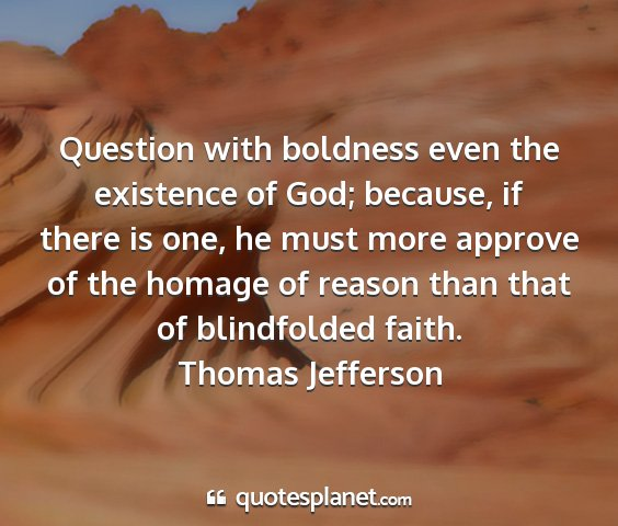 Thomas jefferson - question with boldness even the existence of god;...