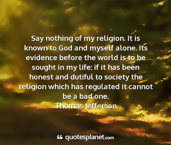 Thomas jefferson - say nothing of my religion. it is known to god...