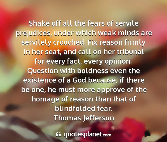 Thomas jefferson - shake off all the fears of servile prejudices,...