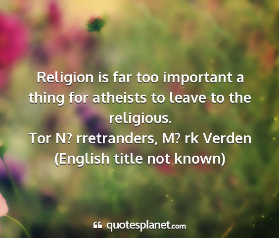 Tor n? rretranders, m? rk verden (english title not known) - religion is far too important a thing for...