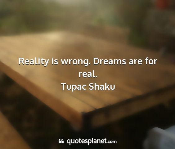 Tupac shaku - reality is wrong. dreams are for real....