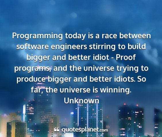 Unknown - programming today is a race between software...