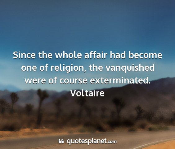 Voltaire - since the whole affair had become one of...