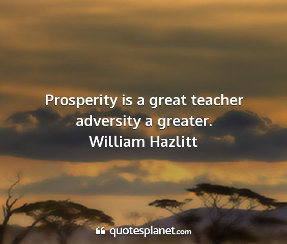 William hazlitt - prosperity is a great teacher adversity a greater....