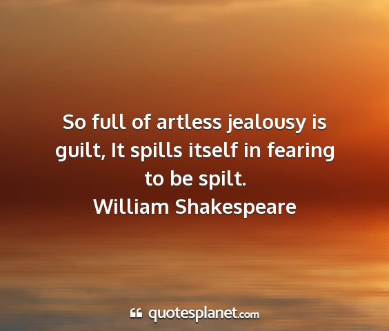 William shakespeare - so full of artless jealousy is guilt, it spills...