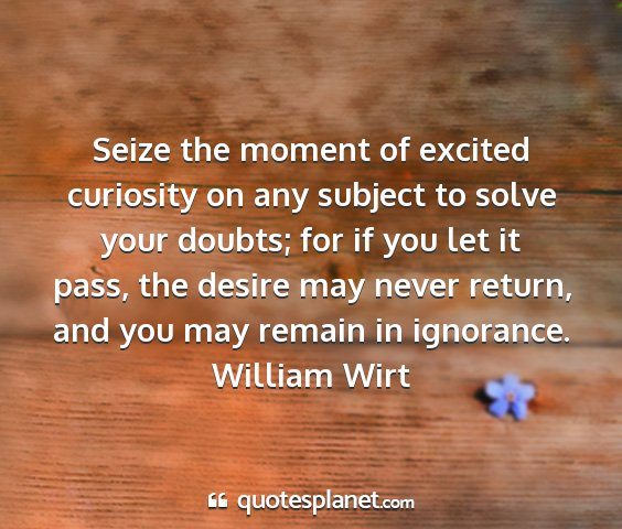 William wirt - seize the moment of excited curiosity on any...