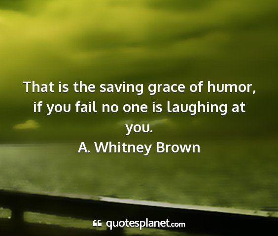 A. whitney brown - that is the saving grace of humor, if you fail no...