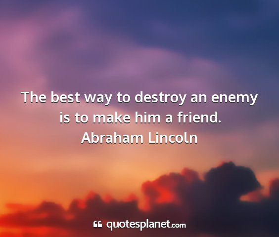 Abraham lincoln - the best way to destroy an enemy is to make him a...