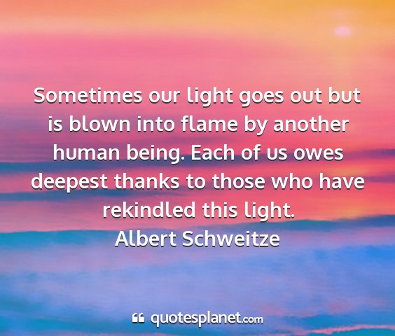 Albert schweitze - sometimes our light goes out but is blown into...