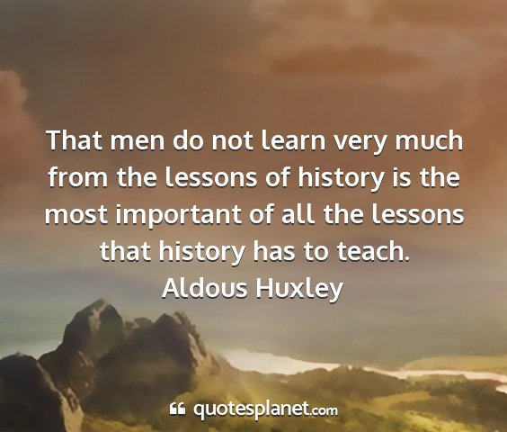 Aldous huxley - that men do not learn very much from the lessons...