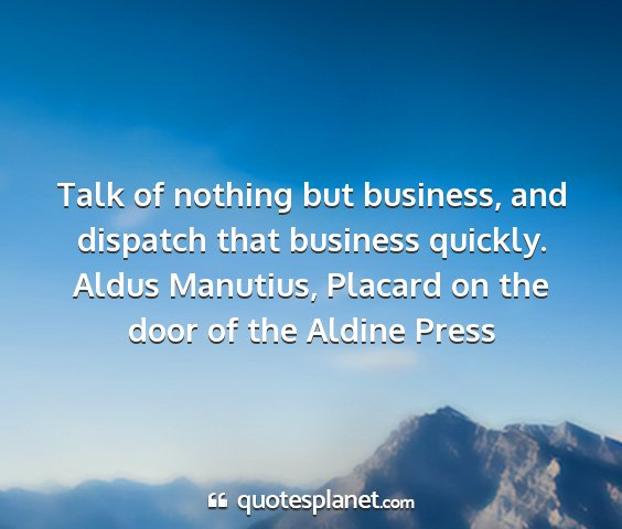 Aldus manutius, placard on the door of the aldine press - talk of nothing but business, and dispatch that...