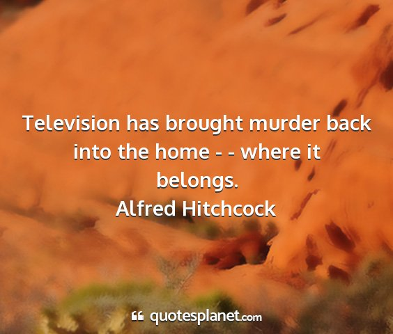 Alfred hitchcock - television has brought murder back into the home...