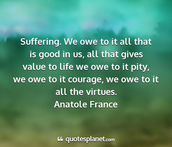 Anatole france - suffering. we owe to it all that is good in us,...