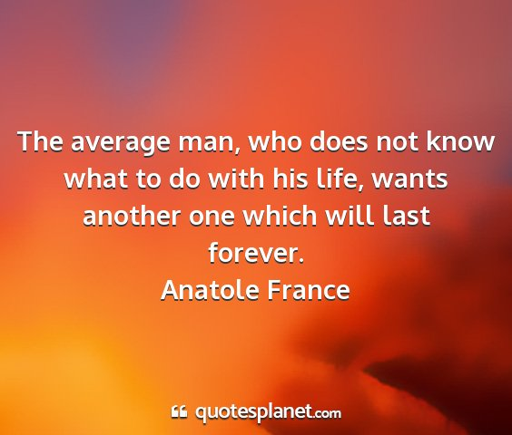 Anatole france - the average man, who does not know what to do...