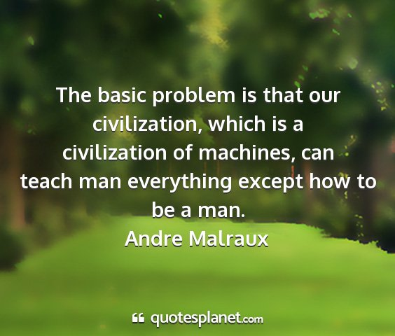 Andre malraux - the basic problem is that our civilization, which...