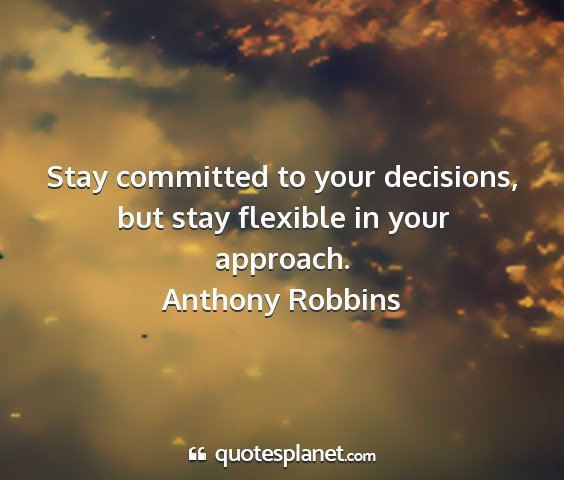 Anthony robbins - stay committed to your decisions, but stay...