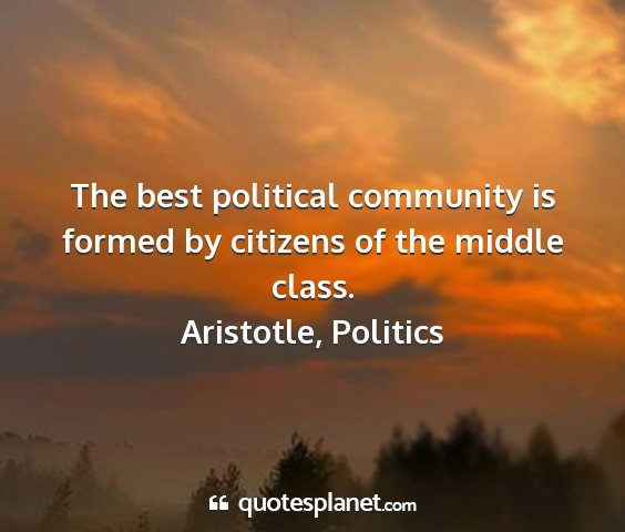 Aristotle, politics - the best political community is formed by...