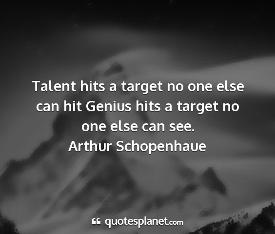 Arthur schopenhaue - talent hits a target no one else can hit genius...