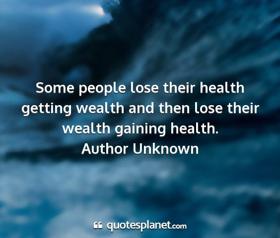 Author unknown - some people lose their health getting wealth and...